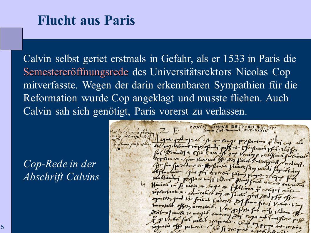 5  Flucht aus Paris Semestereröffnungsrede Calvin selbst geriet erstmals in Gefahr, als er 1533 in Paris die Semestereröffnungsrede des Universitätsrektors Nicolas Cop mitverfasste.