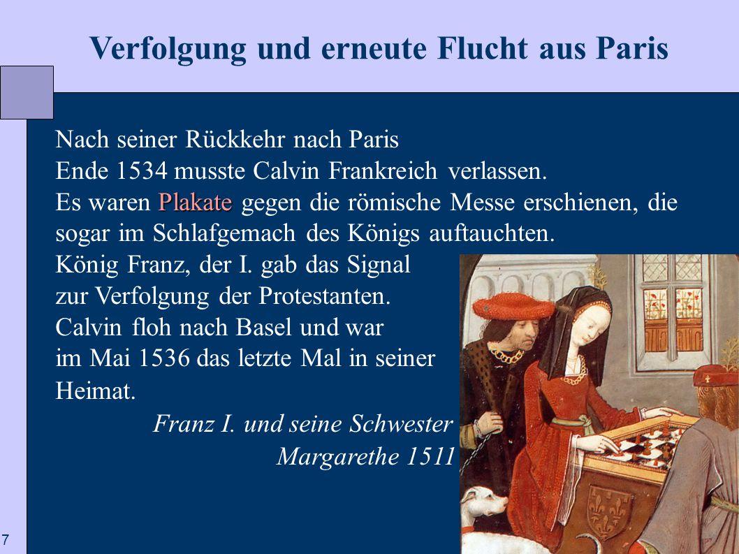 7  Verfolgung und erneute Flucht aus Paris Nach seiner Rückkehr nach Paris Ende 1534 musste Calvin Frankreich verlassen. Plakate Es waren Plakate geg