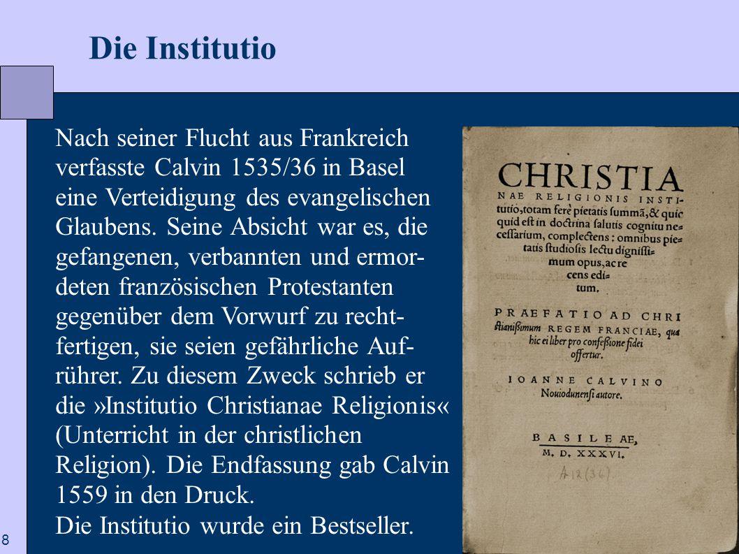 8  Die Institutio Nach seiner Flucht aus Frankreich verfasste Calvin 1535/36 in Basel eine Verteidigung des evangelischen Glaubens. Seine Absicht war