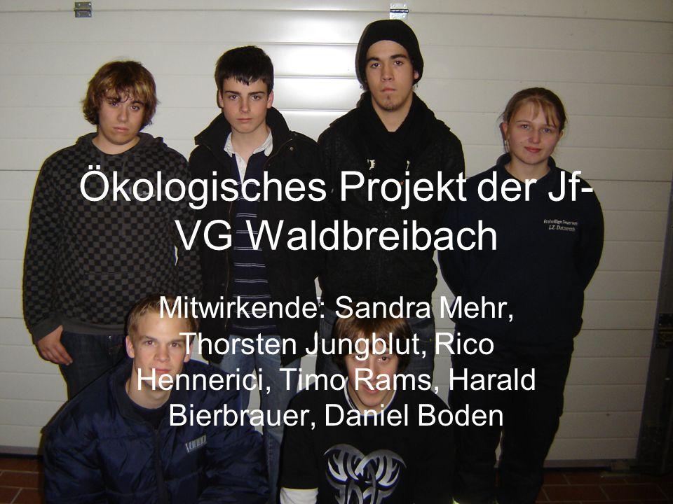 Ökologisches Projekt der Jf- VG Waldbreibach Mitwirkende: Sandra Mehr, Thorsten Jungblut, Rico Hennerici, Timo Rams, Harald Bierbrauer, Daniel Boden