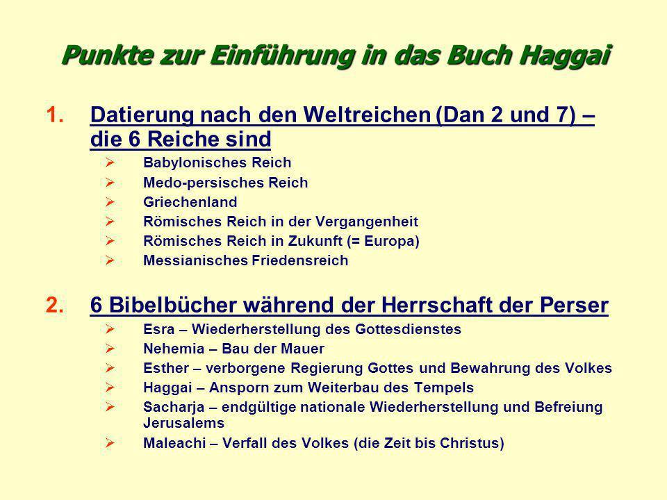 Punkte zur Einführung in das Buch Haggai 1.Datierung nach den Weltreichen (Dan 2 und 7) – die 6 Reiche sind  Babylonisches Reich  Medo-persisches Re