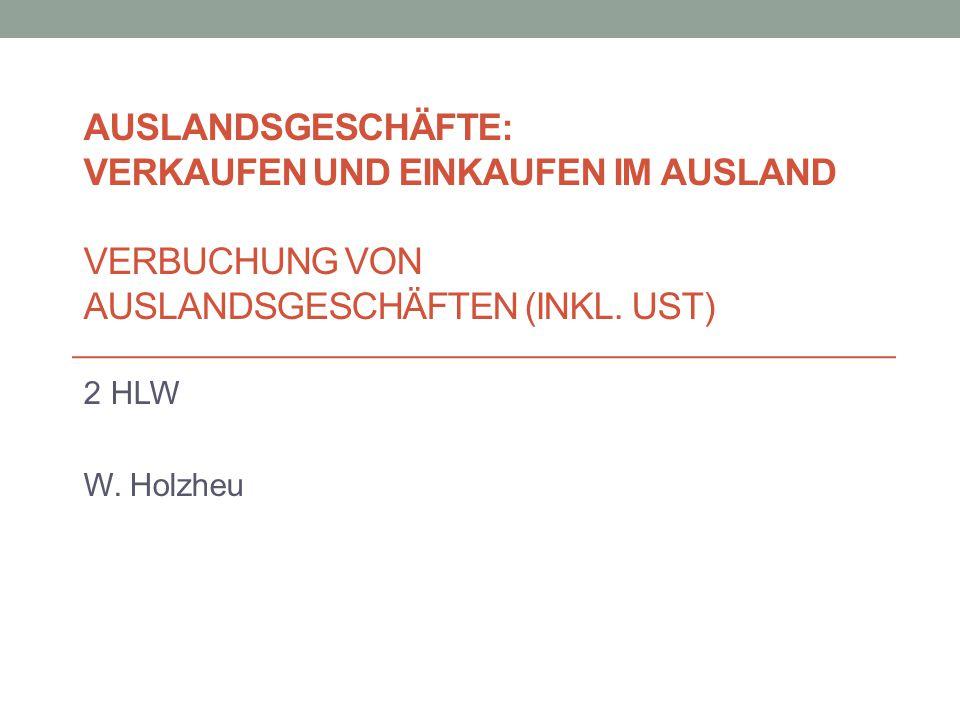 AUSLANDSGESCHÄFTE: VERKAUFEN UND EINKAUFEN IM AUSLAND VERBUCHUNG VON AUSLANDSGESCHÄFTEN (INKL. UST) 2 HLW W. Holzheu