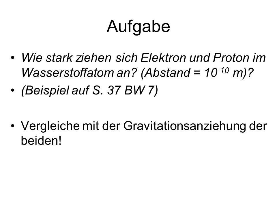 Aufgabe Wie stark ziehen sich Elektron und Proton im Wasserstoffatom an? (Abstand = 10 -10 m)? (Beispiel auf S. 37 BW 7) Vergleiche mit der Gravitatio