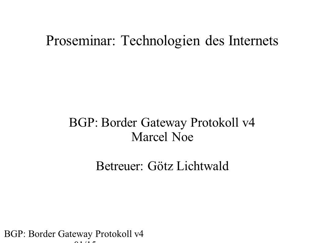Proseminar: Technologien des Internets BGP: Border Gateway Protokoll v4 Marcel Noe Betreuer: Götz Lichtwald BGP: Border Gateway Protokoll v4 01/15