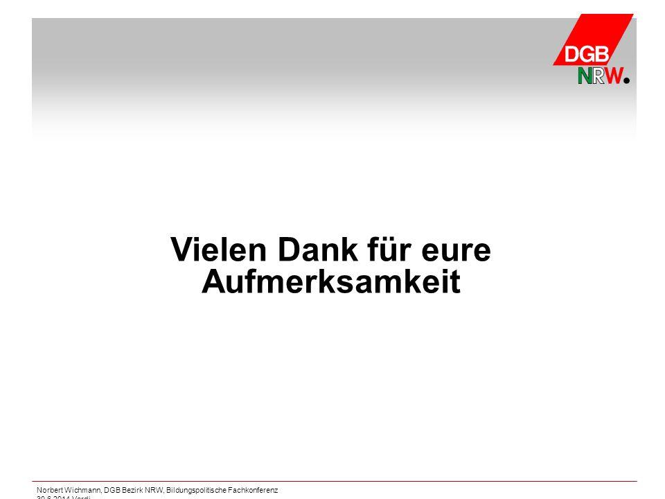 Norbert Wichmann, DGB Bezirk NRW, Bildungspolitische Fachkonferenz 30.6.2014 Verdi Vielen Dank für eure Aufmerksamkeit