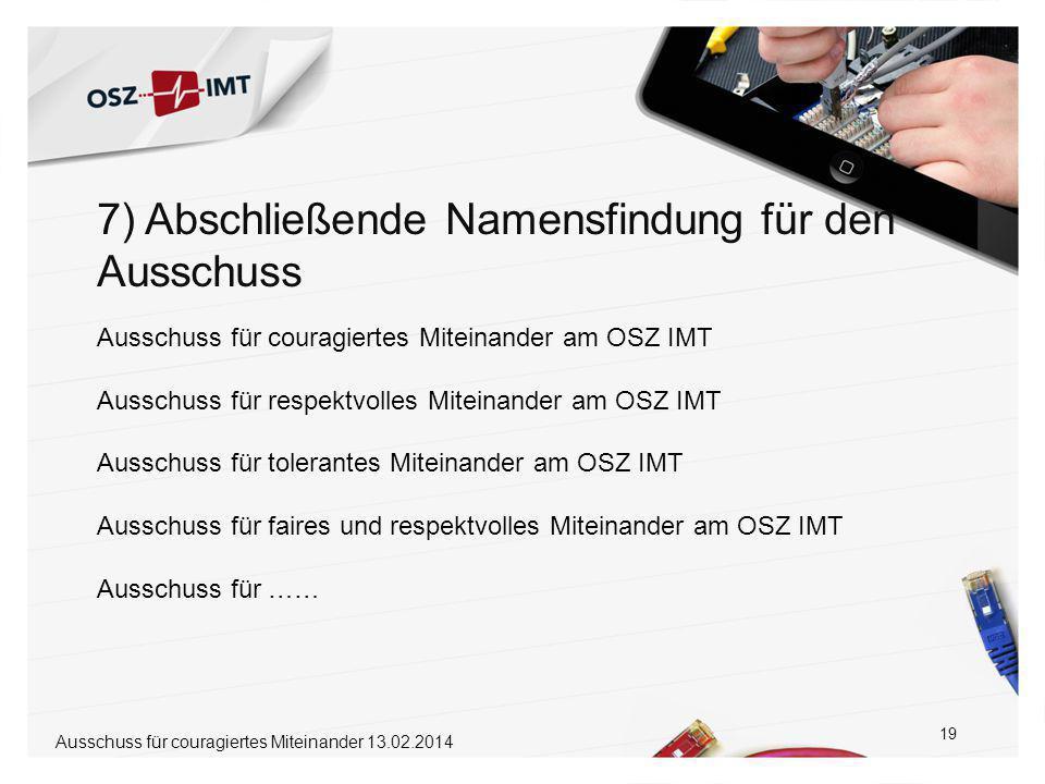 7) Abschließende Namensfindung für den Ausschuss 19 Ausschuss für couragiertes Miteinander am OSZ IMT Ausschuss für respektvolles Miteinander am OSZ IMT Ausschuss für tolerantes Miteinander am OSZ IMT Ausschuss für faires und respektvolles Miteinander am OSZ IMT Ausschuss für …… Ausschuss für couragiertes Miteinander 13.02.2014