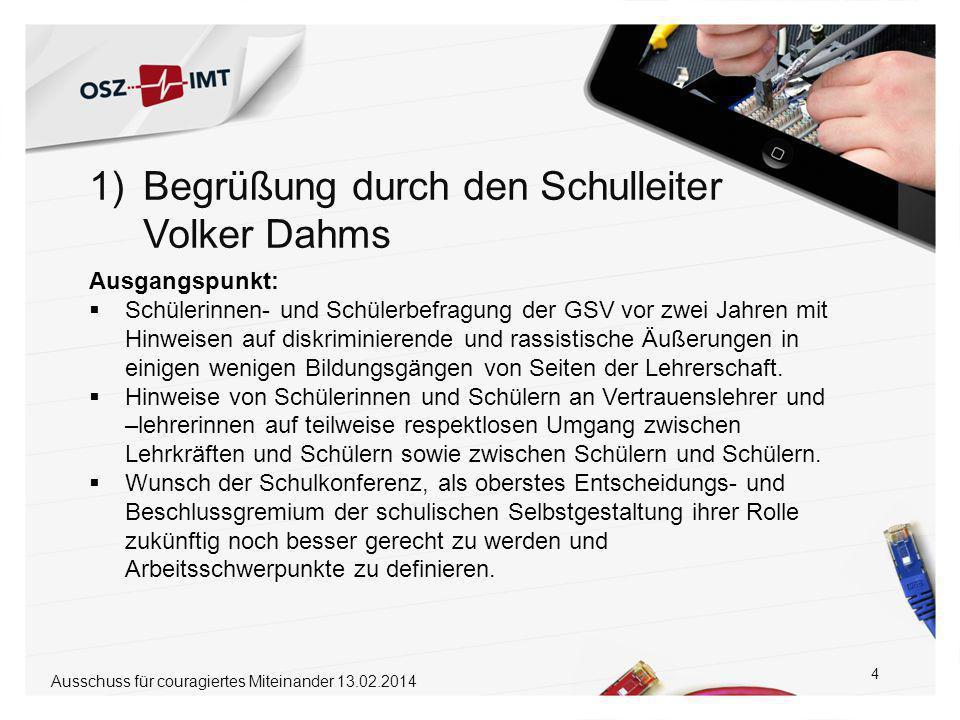 1)Begrüßung durch den Schulleiter Volker Dahms 5 Ausschuss für couragiertes Miteinander 13.02.2014  Arbeitssitzung zum Thema Respekt, Diskriminierung und Rassismus am 12.12.2013 unter der Fragestellung: Was können wir als Schulkonferenz konkret tun, um am OSZ IMT Respekt zu fördern, Diskriminierung zu verhindern und Rassismus zu bekämpfen.