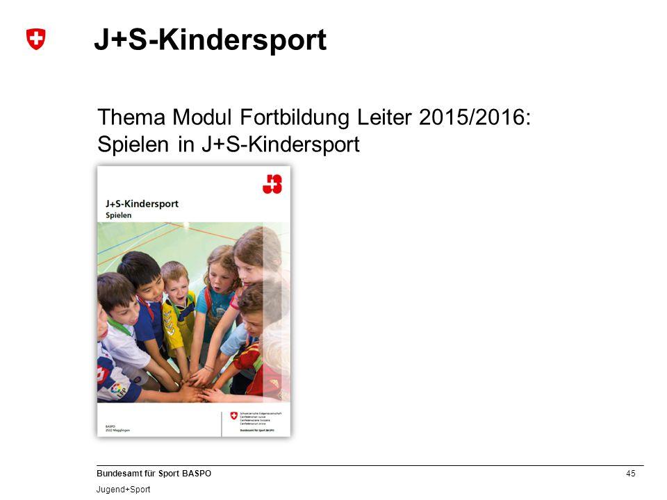 45 Bundesamt für Sport BASPO Jugend+Sport J+S-Kindersport Thema Modul Fortbildung Leiter 2015/2016: Spielen in J+S-Kindersport