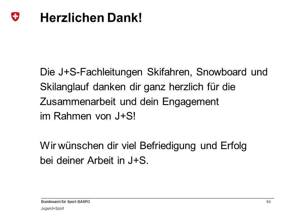 64 Bundesamt für Sport BASPO Jugend+Sport Herzlichen Dank! Die J+S-Fachleitungen Skifahren, Snowboard und Skilanglauf danken dir ganz herzlich für die