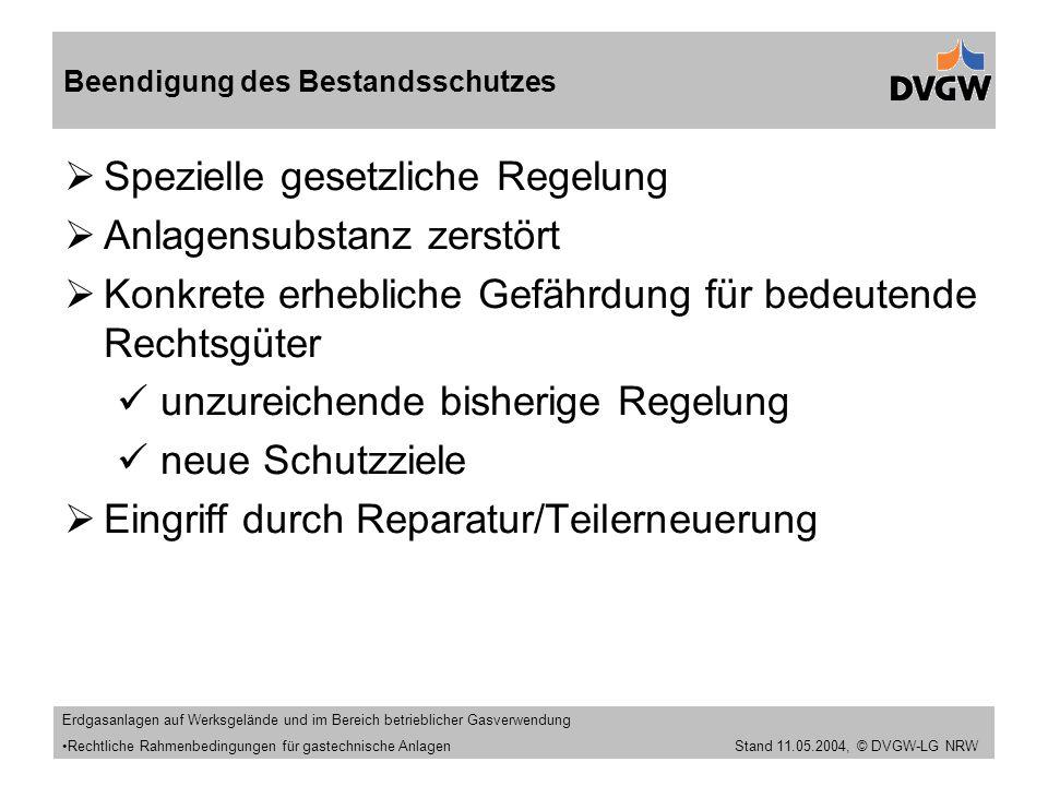 Stand 11.09.2005  Spezielle gesetzliche Regelung  Anlagensubstanz zerstört  Konkrete erhebliche Gefährdung für bedeutende Rechtsgüter unzureichende bisherige Regelung neue Schutzziele  Eingriff durch Reparatur/Teilerneuerung Beendigung des Bestandsschutzes Erdgasanlagen auf Werksgelände und im Bereich betrieblicher Gasverwendung Rechtliche Rahmenbedingungen für gastechnische Anlagen Stand 11.05.2004, © DVGW-LG NRW