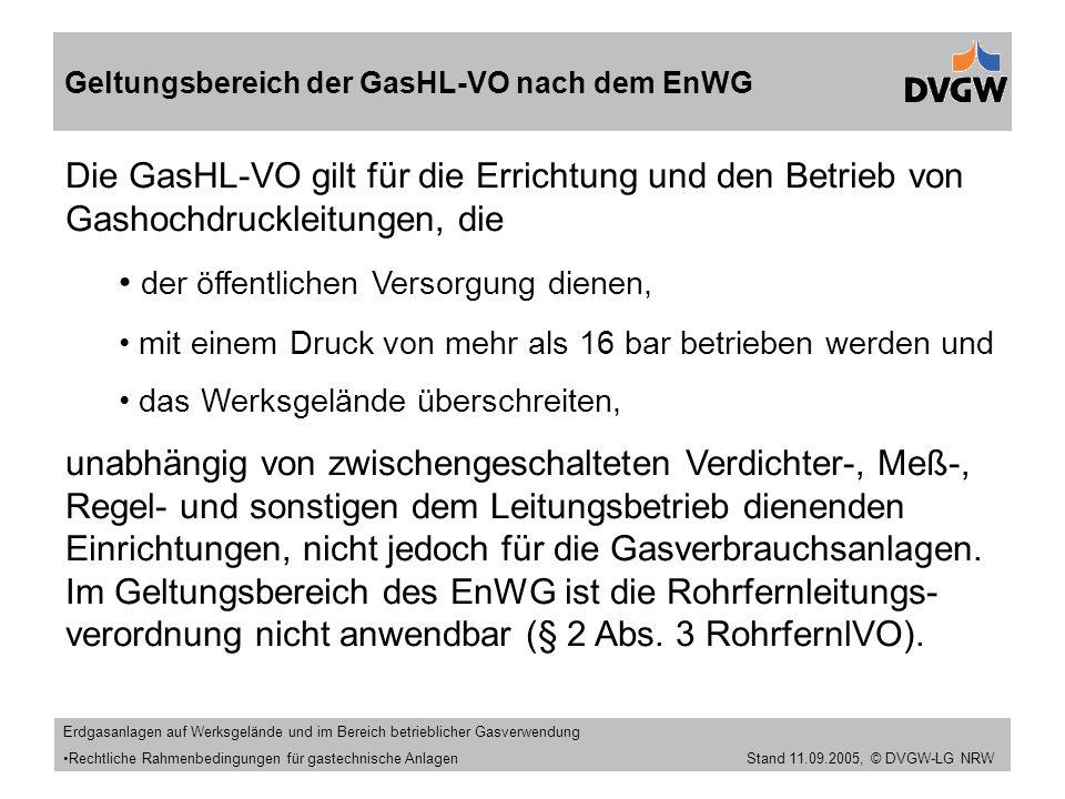 Stand 11.09.2005 Geltungsbereich der GasHL-VO nach dem EnWG Die GasHL-VO gilt für die Errichtung und den Betrieb von Gashochdruckleitungen, die der öffentlichen Versorgung dienen, mit einem Druck von mehr als 16 bar betrieben werden und das Werksgelände überschreiten, unabhängig von zwischengeschalteten Verdichter-, Meß-, Regel- und sonstigen dem Leitungsbetrieb dienenden Einrichtungen, nicht jedoch für die Gasverbrauchsanlagen.