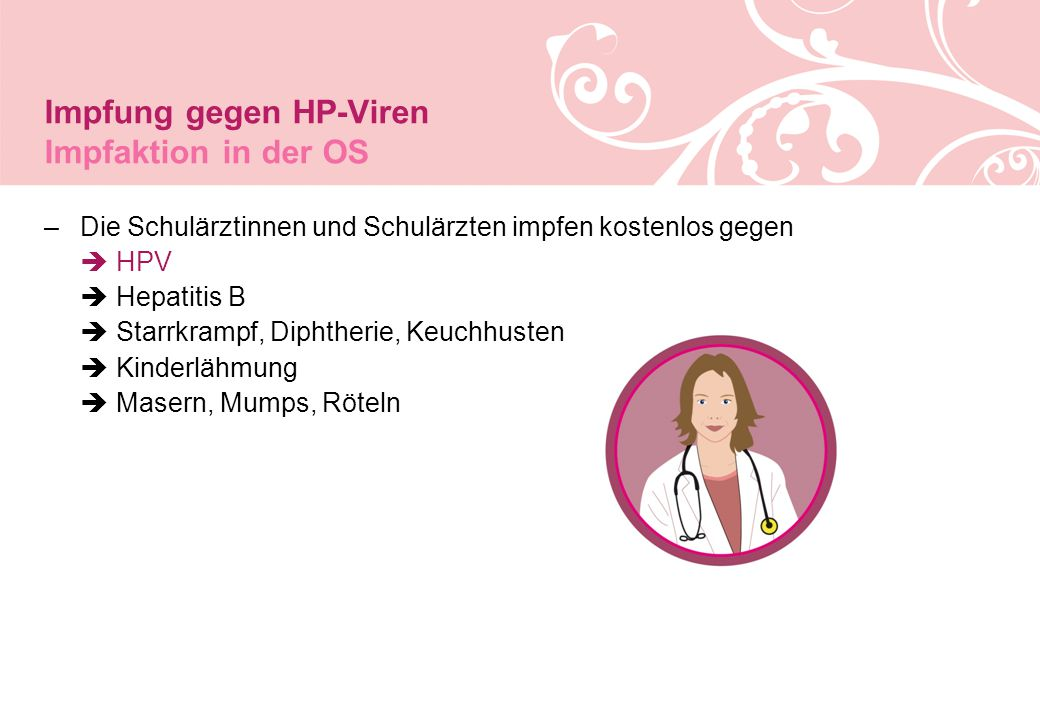 Impfung gegen HP-Viren Impfaktion in der OS –Die Schulärztinnen und Schulärzten impfen kostenlos gegen  HPV  Hepatitis B  Starrkrampf, Diphtherie, Keuchhusten  Kinderlähmung  Masern, Mumps, Röteln
