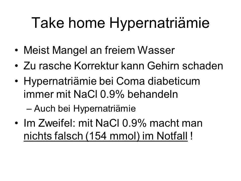 Take home Hypernatriämie Meist Mangel an freiem Wasser Zu rasche Korrektur kann Gehirn schaden Hypernatriämie bei Coma diabeticum immer mit NaCl 0.9%