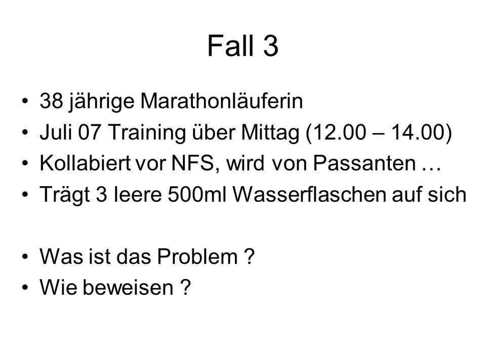 Fall 3 38 jährige Marathonläuferin Juli 07 Training über Mittag (12.00 – 14.00) Kollabiert vor NFS, wird von Passanten … Trägt 3 leere 500ml Wasserfla