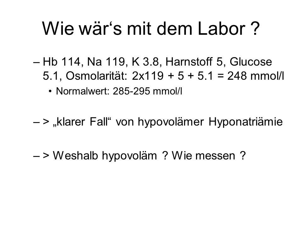 """Wie wär's mit dem Labor ? –Hb 114, Na 119, K 3.8, Harnstoff 5, Glucose 5.1, Osmolarität: 2x119 + 5 + 5.1 = 248 mmol/l Normalwert: 285-295 mmol/l –> """"k"""