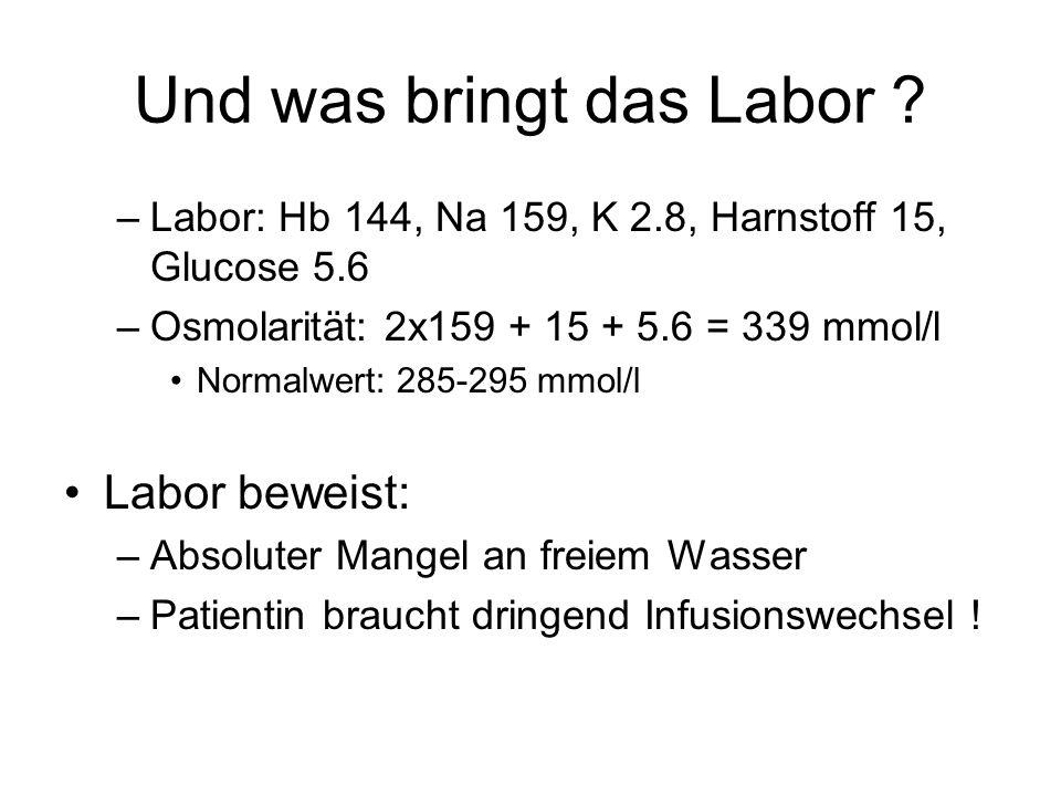 Und was bringt das Labor ? –Labor: Hb 144, Na 159, K 2.8, Harnstoff 15, Glucose 5.6 –Osmolarität: 2x159 + 15 + 5.6 = 339 mmol/l Normalwert: 285-295 mm