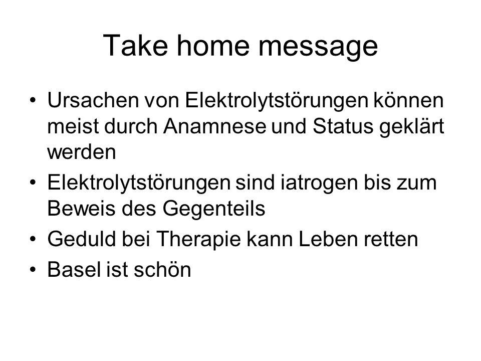 Take home message Ursachen von Elektrolytstörungen können meist durch Anamnese und Status geklärt werden Elektrolytstörungen sind iatrogen bis zum Bew
