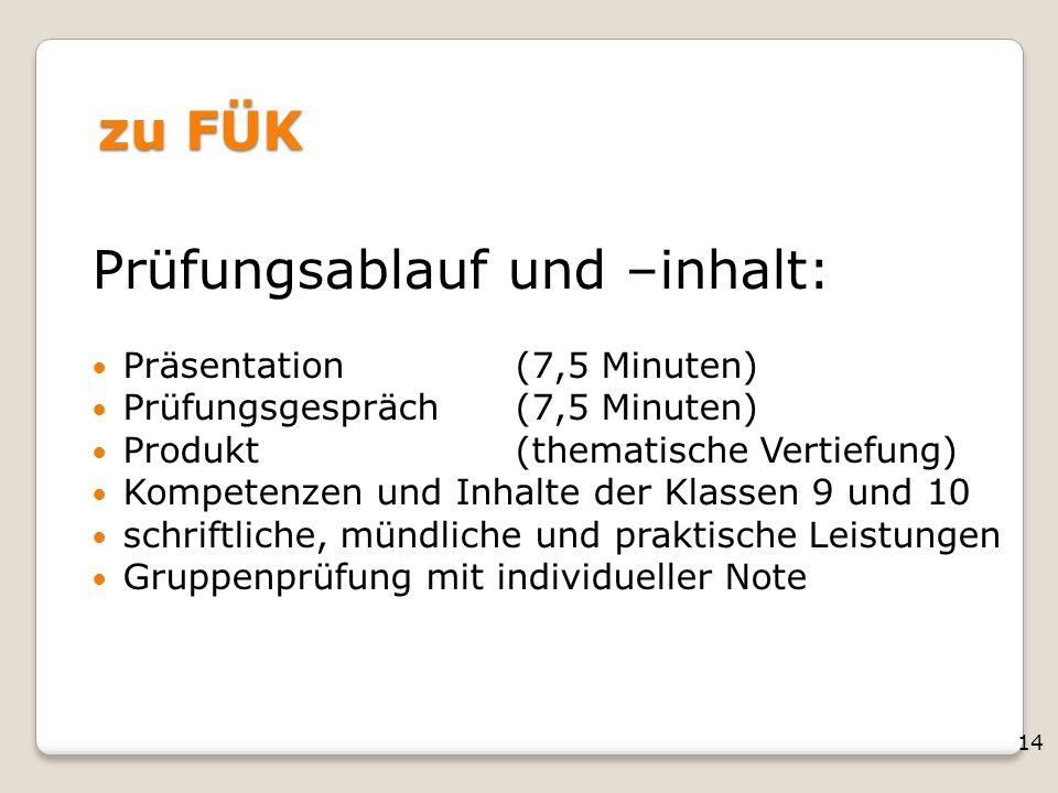 14 zu FÜK Prüfungsablauf und –inhalt: Präsentation(7,5 Minuten) Prüfungsgespräch(7,5 Minuten) Produkt(thematische Vertiefung) Kompetenzen und Inhalte