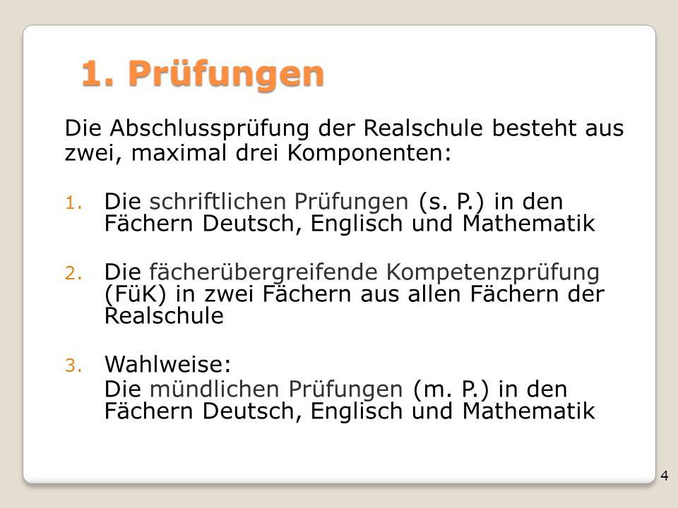 4 1. Prüfungen Die Abschlussprüfung der Realschule besteht aus zwei, maximal drei Komponenten: 1. Die schriftlichen Prüfungen (s. P.) in den Fächern D