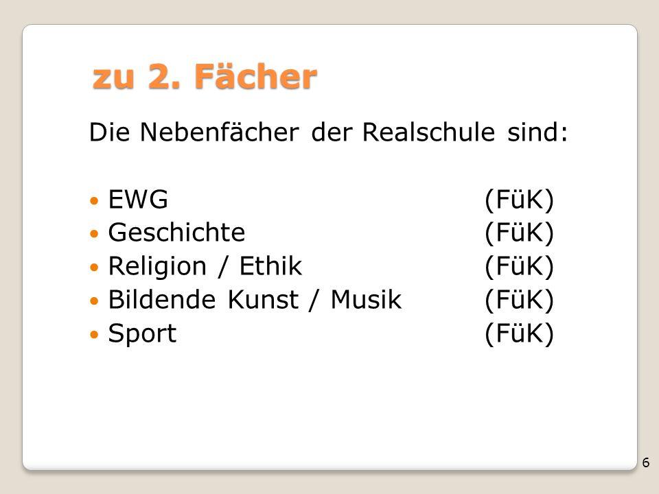 6 zu 2. Fächer Die Nebenfächer der Realschule sind: EWG(FüK) Geschichte(FüK) Religion / Ethik(FüK) Bildende Kunst / Musik(FüK) Sport(FüK)