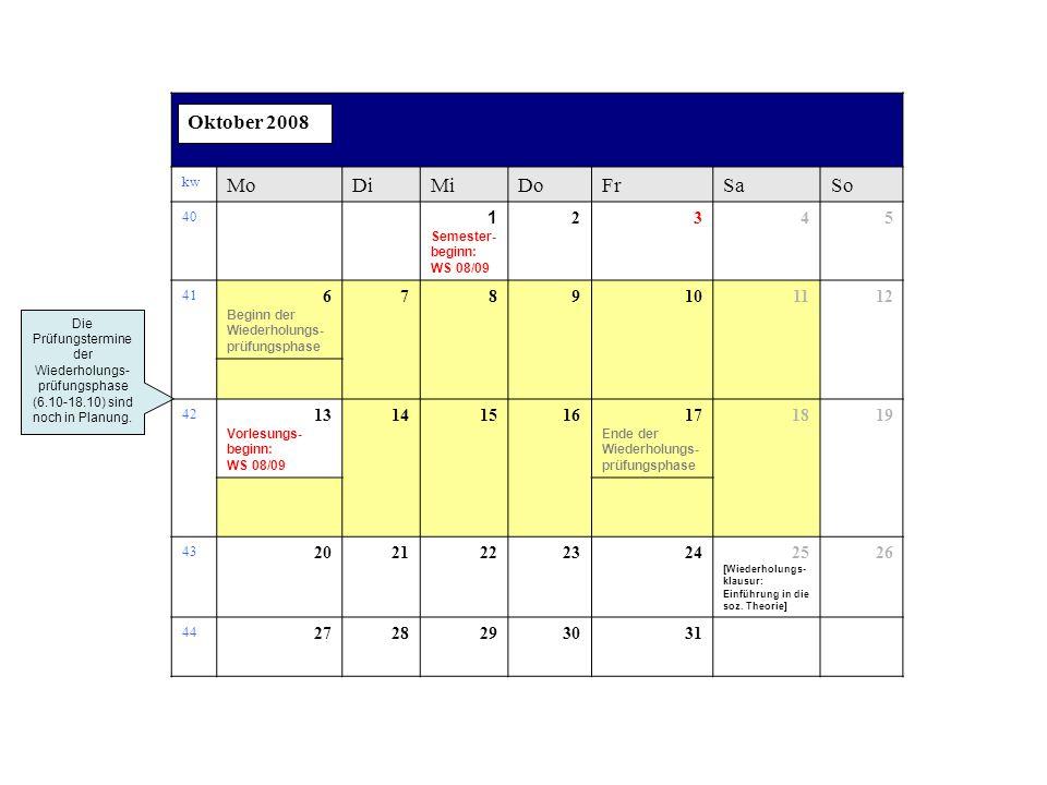 kw MoDiMiDoFrSaSo 40 1 Semester- beginn: WS 08/09 2345 41 6 Beginn der Wiederholungs- prüfungsphase 789101112 42 13 Vorlesungs- beginn: WS 08/09 14151617 Ende der Wiederholungs- prüfungsphase 1819 43 202122232425 [Wiederholungs- klausur: Einführung in die soz.