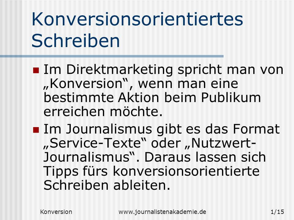 """Konversionwww.journalistenakademie.de1/15 Konversionsorientiertes Schreiben Im Direktmarketing spricht man von """"Konversion , wenn man eine bestimmte Aktion beim Publikum erreichen möchte."""