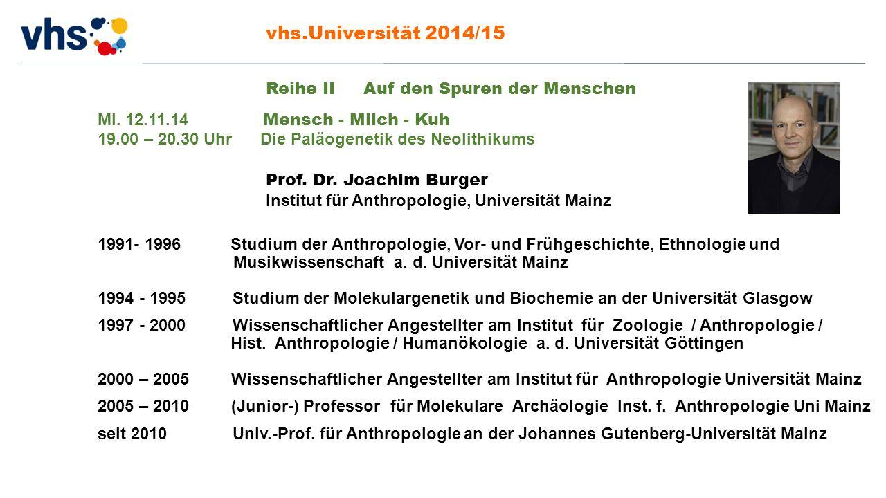 vhs.Universität 2014/15 Prof. Dr. Joachim Burger Institut für Anthropologie, Universität Mainz 1991- 1996Studium der Anthropologie, Vor- und Frühgesch