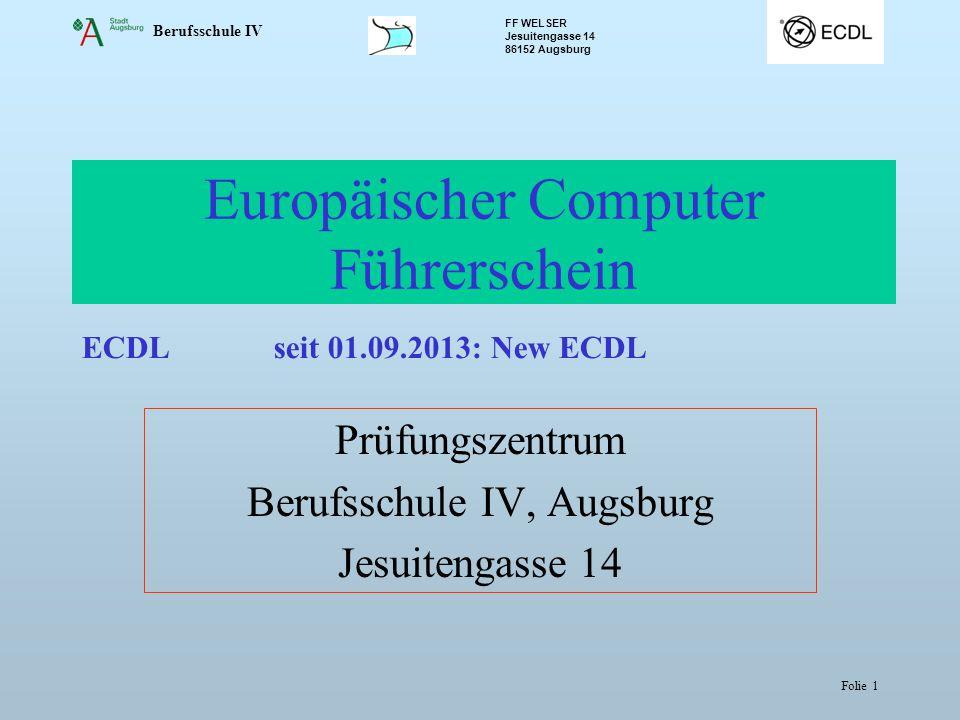 Berufsschule IV FF WELSER Jesuitengasse 14 86152 Augsburg Folie 1 Europäischer Computer Führerschein Prüfungszentrum Berufsschule IV, Augsburg Jesuitengasse 14 ECDLseit 01.09.2013: New ECDL