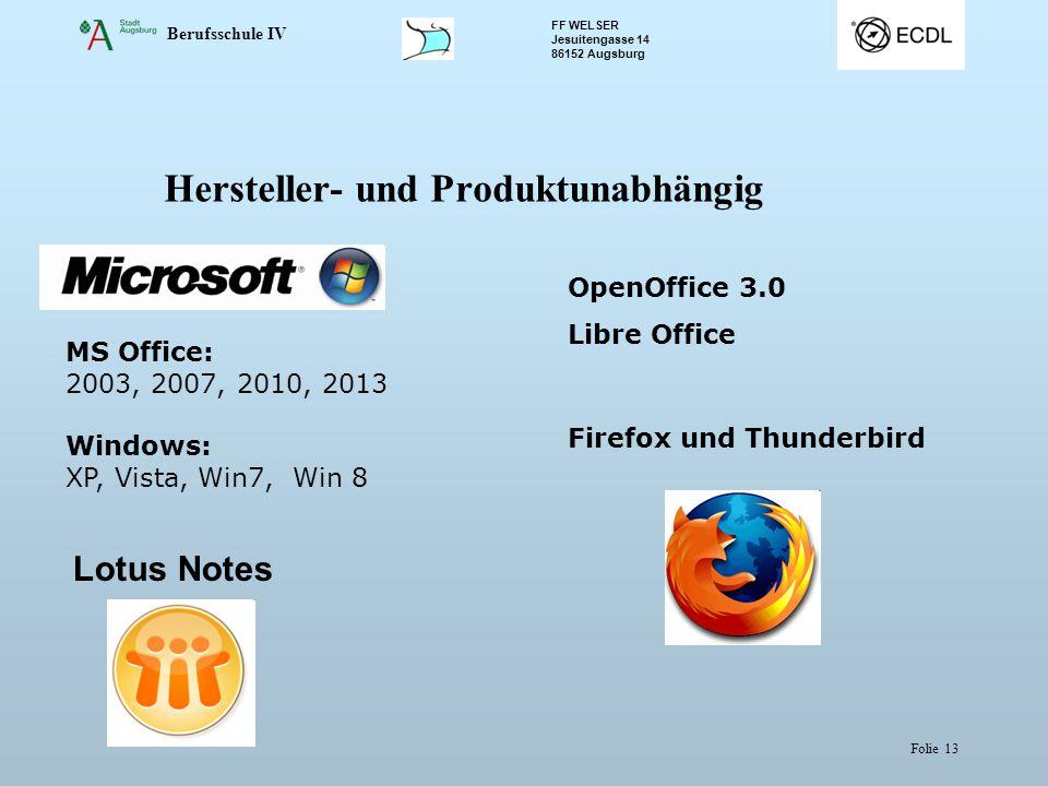 Berufsschule IV FF WELSER Jesuitengasse 14 86152 Augsburg Folie 13 Hersteller- und Produktunabhängig MS Office: 2003, 2007, 2010, 2013 Windows: XP, Vista, Win7, Win 8 OpenOffice 3.0 Libre Office Firefox und Thunderbird Lotus Notes