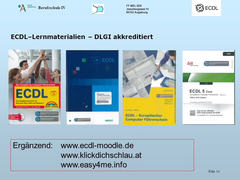 Berufsschule IV FF WELSER Jesuitengasse 14 86152 Augsburg Folie 14 ECDL–Lernmaterialien – DLGI akkreditiert Ergänzend: www.ecdl-moodle.de www.klickdichschlau.at www.easy4me.info