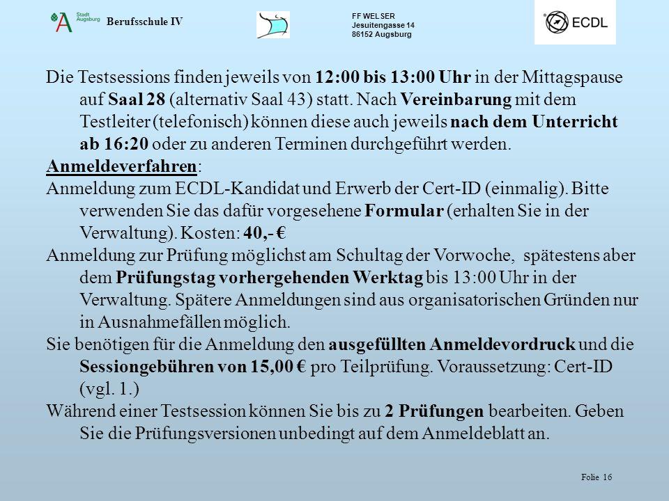 Berufsschule IV FF WELSER Jesuitengasse 14 86152 Augsburg Folie 16 Die Testsessions finden jeweils von 12:00 bis 13:00 Uhr in der Mittagspause auf Saal 28 (alternativ Saal 43) statt.