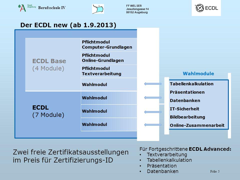 Berufsschule IV FF WELSER Jesuitengasse 14 86152 Augsburg Folie 5 Der ECDL new (ab 1.9.2013) Zwei freie Zertifikatsausstellungen im Preis für Zertifizierungs-ID Für Fortgeschrittene ECDL Advanced: Textverarbeitung Tabellenkalkulation Präsentation Datenbanken