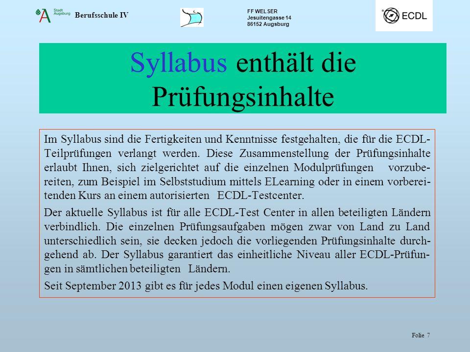 Berufsschule IV FF WELSER Jesuitengasse 14 86152 Augsburg Folie 7 Syllabus enthält die Prüfungsinhalte Im Syllabus sind die Fertigkeiten und Kenntnisse festgehalten, die für die ECDL- Teilprüfungen verlangt werden.