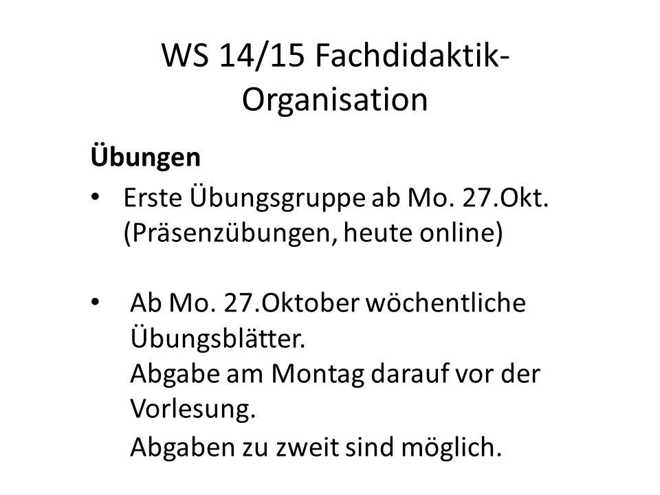 WS 14/15 Fachdidaktik- Organisation Übungen Erste Übungsgruppe ab Mo.
