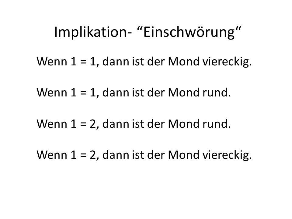 Implikation- Einschwörung Wenn 1 = 1, dann ist der Mond viereckig.