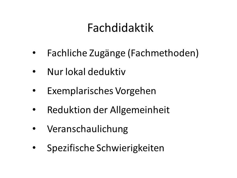 Fachdidaktik Fachliche Zugänge (Fachmethoden) Nur lokal deduktiv Exemplarisches Vorgehen Reduktion der Allgemeinheit Veranschaulichung Spezifische Schwierigkeiten