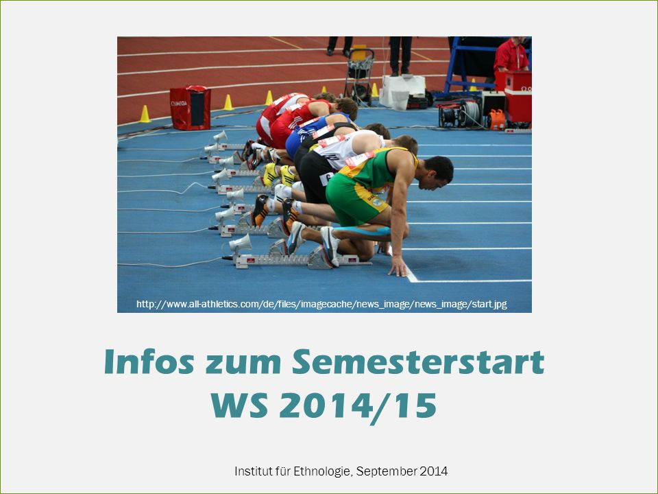 Institut für Ethnologie, September 2014 Infos zum Semesterstart WS 2014/15 http://www.all-athletics.com/de/files/imagecache/news_image/news_image/start.jpg