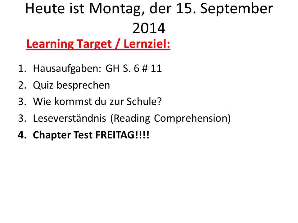 Heute ist Montag, der 15. September 2014 1.Hausaufgaben: GH S. 6 # 11 2.Quiz besprechen 3.Wie kommst du zur Schule? 3.Leseverständnis (Reading Compreh