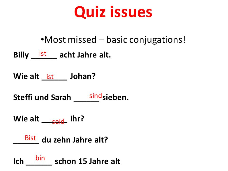 Quiz issues Most missed – basic conjugations. Billy ______ acht Jahre alt.