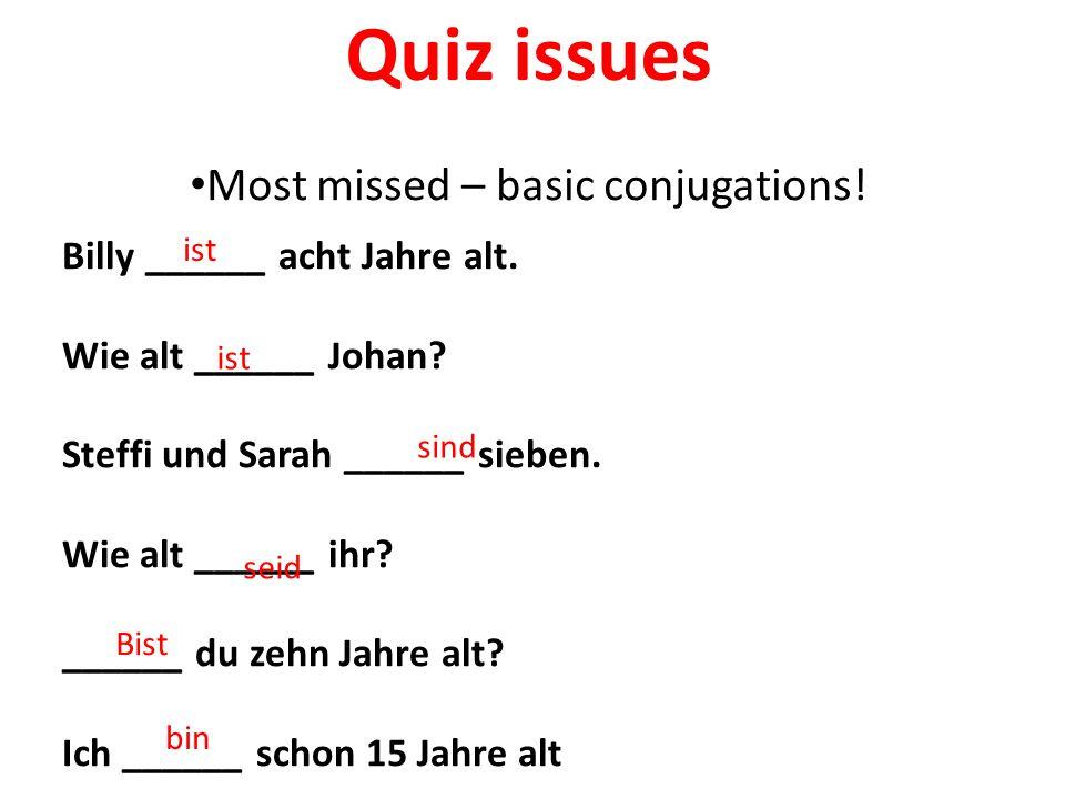 Quiz issues Most missed – basic conjugations! Billy ______ acht Jahre alt. Wie alt ______ Johan? Steffi und Sarah ______ sieben. Wie alt ______ ihr? _