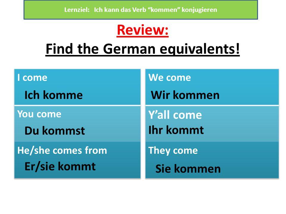 """Review: Find the German equivalents! Ich komme Du kommst Er/sie kommt Wir kommen Sie kommen Lernziel: Ich kann das Verb """"kommen"""" konjugieren"""