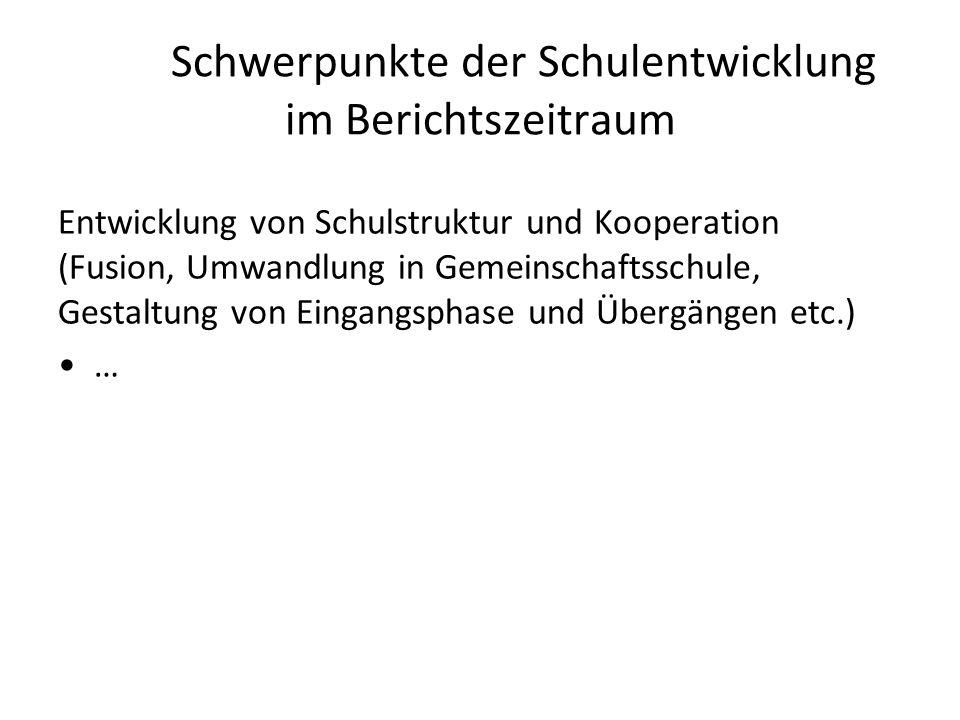 Schwerpunkte der Schulentwicklung im Berichtszeitraum Entwicklung von Schulstruktur und Kooperation (Fusion, Umwandlung in Gemeinschaftsschule, Gestal