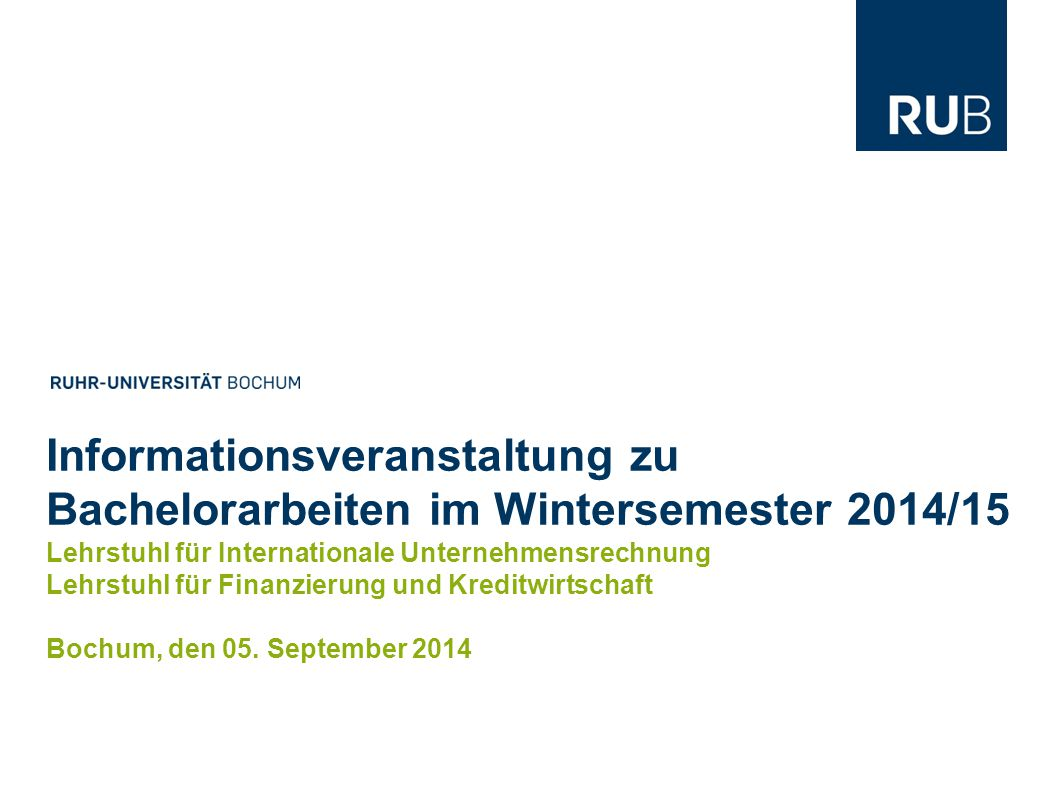 2 Bachelorarbeiten im Wintersemester 2014/15   Bochum Lehrstuhl für Finanzierung und Kreditwirtschaft   Lehrstuhl für Internationale Unternehmensrechnung Die in dieser Präsentationen bereitgestellten Informationen sind unverbindlich.