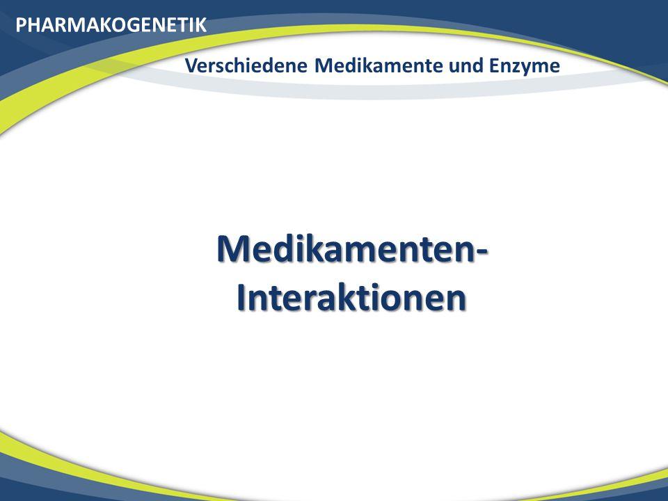 PHARMAKOGENETIK Verschiedene Medikamente und Enzyme Medikamenten- Interaktionen