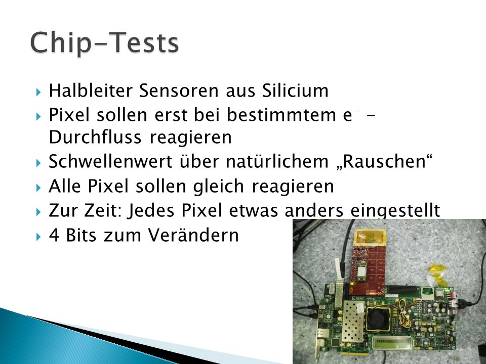 """ Halbleiter Sensoren aus Silicium  Pixel sollen erst bei bestimmtem e - - Durchfluss reagieren  Schwellenwert über natürlichem """"Rauschen  Alle Pixel sollen gleich reagieren  Zur Zeit: Jedes Pixel etwas anders eingestellt  4 Bits zum Verändern"""