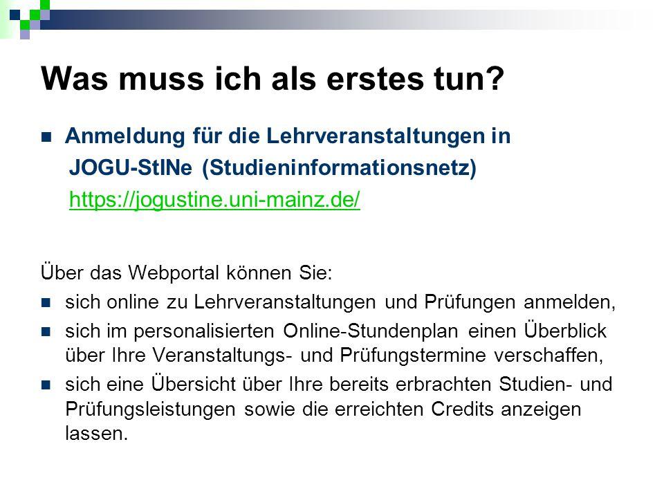 Was muss ich als erstes tun? Anmeldung für die Lehrveranstaltungen in JOGU-StINe (Studieninformationsnetz) https://jogustine.uni-mainz.de/ Über das We