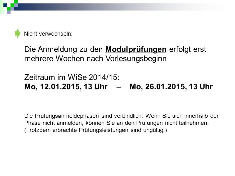 Nicht verwechseln: Die Anmeldung zu den Modulprüfungen erfolgt erst mehrere Wochen nach Vorlesungsbeginn Zeitraum im WiSe 2014/15: Mo, 12.01.2015, 13