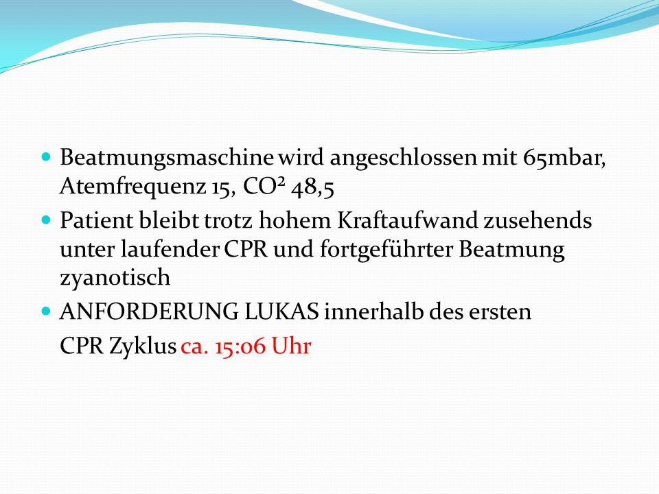 Beatmungsmaschine wird angeschlossen mit 65mbar, Atemfrequenz 15, CO² 48,5 Patient bleibt trotz hohem Kraftaufwand zusehends unter laufender CPR und fortgeführter Beatmung zyanotisch ANFORDERUNG LUKAS innerhalb des ersten CPR Zyklus ca.