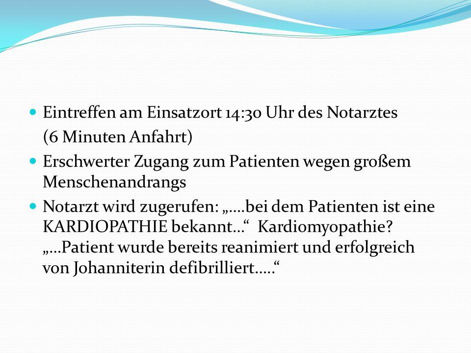 """Eintreffen am Einsatzort 14:30 Uhr des Notarztes (6 Minuten Anfahrt) Erschwerter Zugang zum Patienten wegen großem Menschenandrangs Notarzt wird zugerufen: """"….bei dem Patienten ist eine KARDIOPATHIE bekannt… Kardiomyopathie."""
