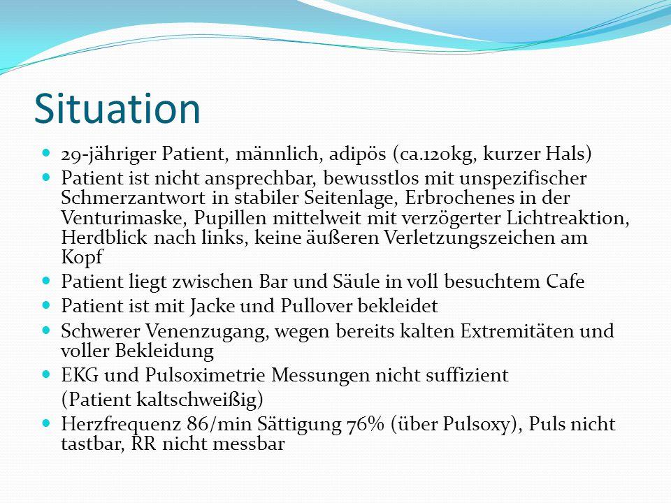 Situation 29-jähriger Patient, männlich, adipös (ca.120kg, kurzer Hals) Patient ist nicht ansprechbar, bewusstlos mit unspezifischer Schmerzantwort in stabiler Seitenlage, Erbrochenes in der Venturimaske, Pupillen mittelweit mit verzögerter Lichtreaktion, Herdblick nach links, keine äußeren Verletzungszeichen am Kopf Patient liegt zwischen Bar und Säule in voll besuchtem Cafe Patient ist mit Jacke und Pullover bekleidet Schwerer Venenzugang, wegen bereits kalten Extremitäten und voller Bekleidung EKG und Pulsoximetrie Messungen nicht suffizient (Patient kaltschweißig) Herzfrequenz 86/min Sättigung 76% (über Pulsoxy), Puls nicht tastbar, RR nicht messbar